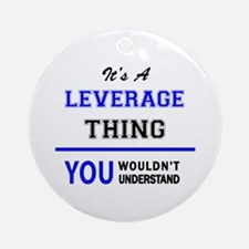It's a LEVERAGE thing, you wouldn't Round Ornament