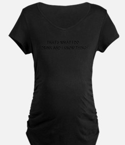 That's What I Do I Drink And I K Maternity T-Shirt