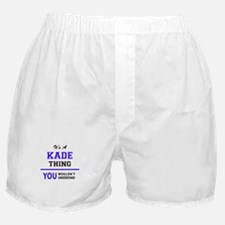 It's KADE thing, you wouldn't underst Boxer Shorts