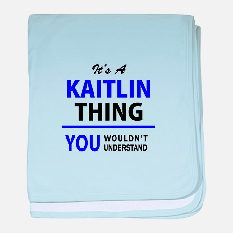 It's KAITLIN thing, you wouldn't unde baby blanket