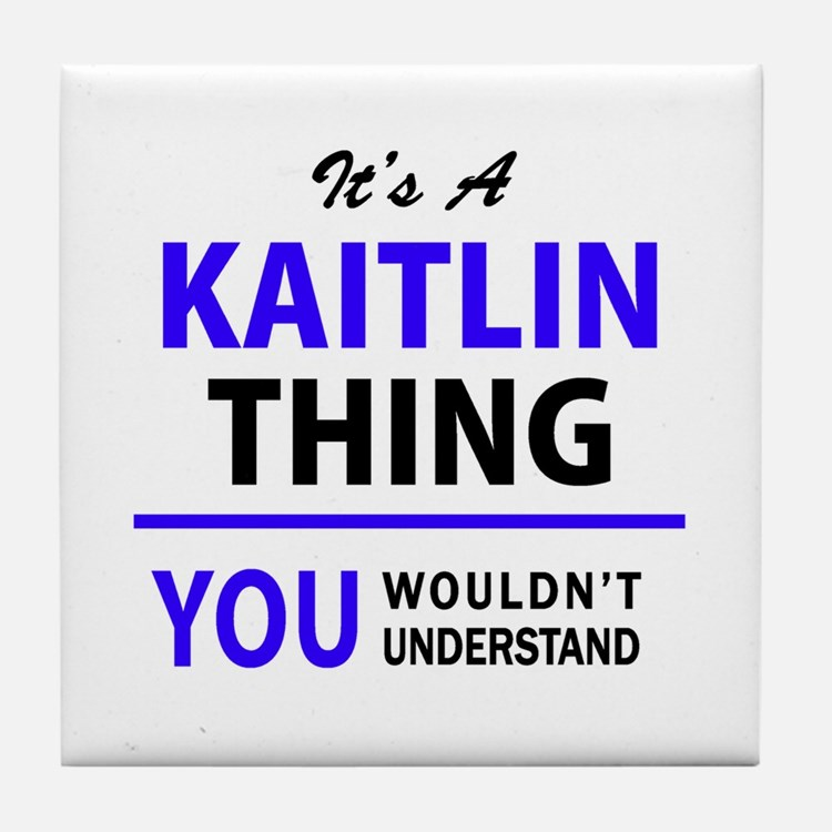 It's KAITLIN thing, you wouldn't unde Tile Coaster