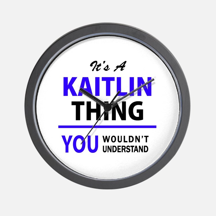 It's KAITLIN thing, you wouldn't unders Wall Clock