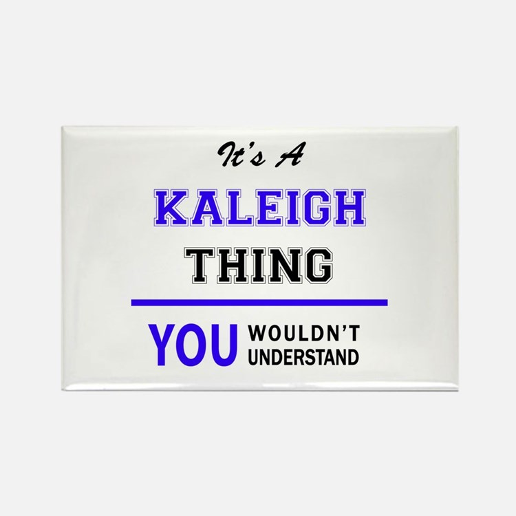 It's KALEIGH thing, you wouldn't understan Magnets