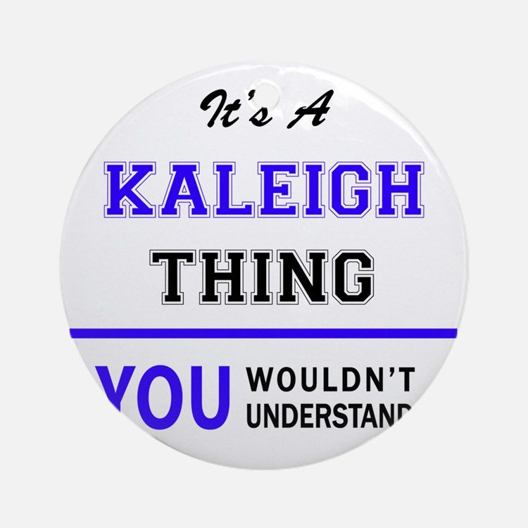 It's KALEIGH thing, you wouldn't un Round Ornament