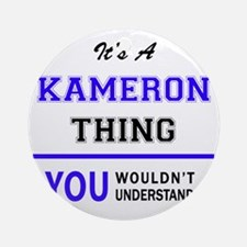 It's KAMERON thing, you wouldn't un Round Ornament