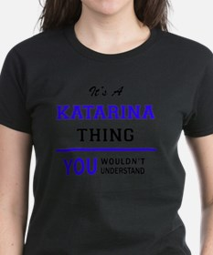 It's KATARINA thing, you wouldn't understa T-Shirt