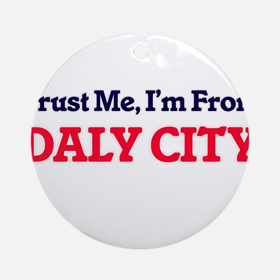 Trust Me, I'm from Daly City Califo Round Ornament