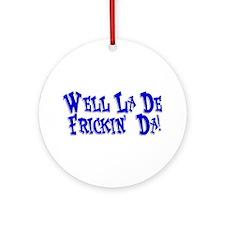 Well La De Frickin' Da! Ornament (Round)