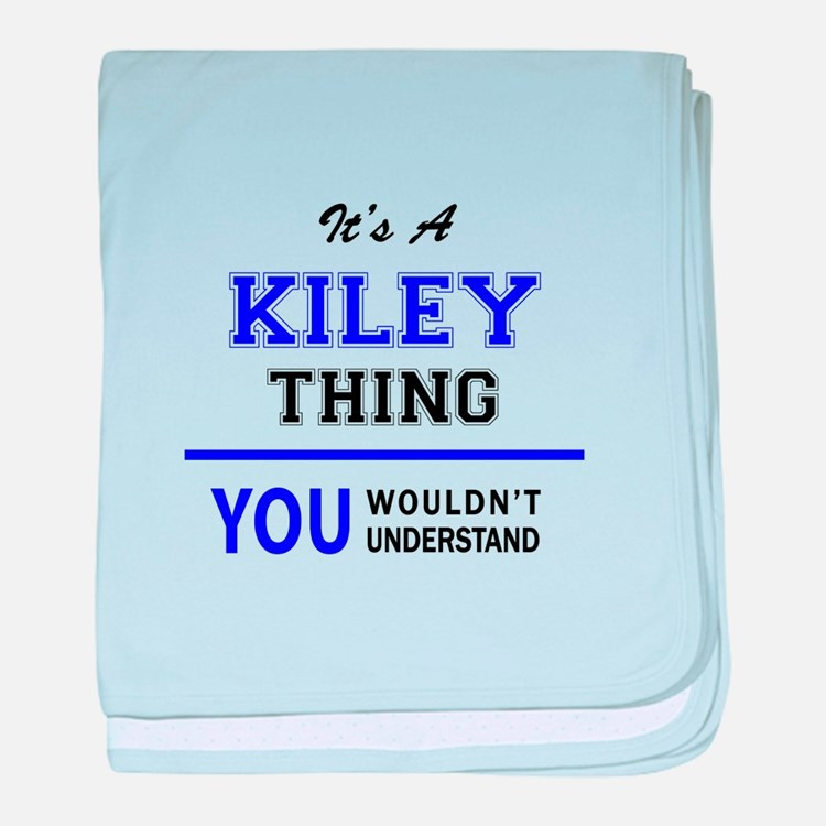 It's KILEY thing, you wouldn't unders baby blanket