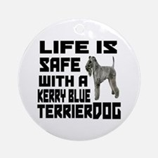 Life Is Safe With A Kerry Blue Terr Round Ornament