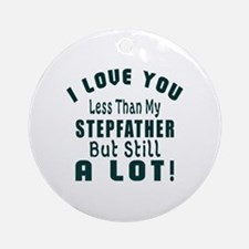 I Love You Less Than My Stepfather Round Ornament