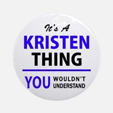 It's KRISTEN thing, you wouldn't un Round Ornament