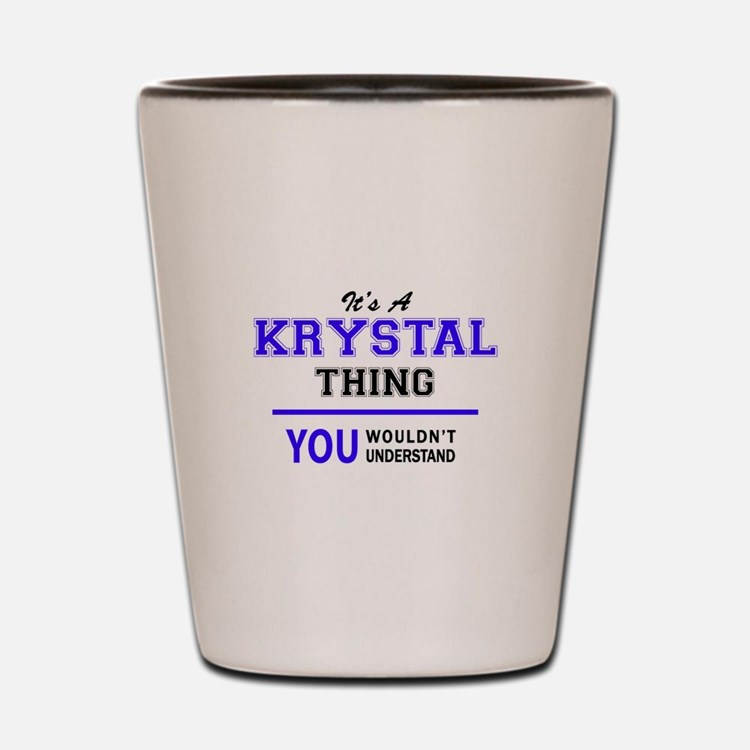 It's KRYSTAL thing, you wouldn't unders Shot Glass