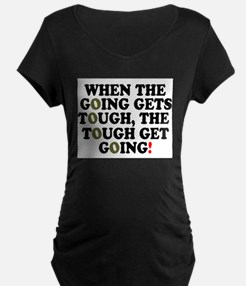 WHEN THE GOING GETS TOUGH! - Maternity T-Shirt