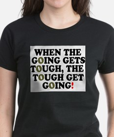 WHEN THE GOING GETS TOUGH! T-Shirt