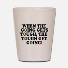 WHEN THE GOING GETS TOUGH! - Shot Glass
