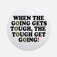 WHEN THE GOING GETS TOUGH! - Round Ornament
