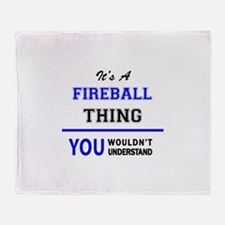 It's a FIREBALL thing, you wouldn't Throw Blanket