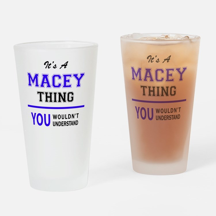 It's MACEY thing, you wouldn't unde Drinking Glass