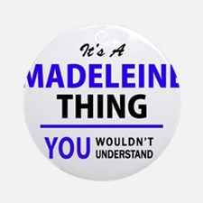 It's MADELEINE thing, you wouldn't Round Ornament
