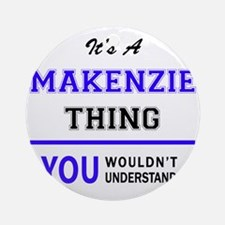 It's MAKENZIE thing, you wouldn't u Round Ornament