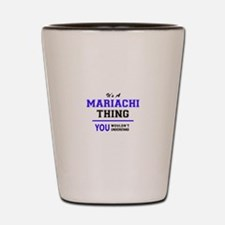 It's MARIACHI thing, you wouldn't under Shot Glass