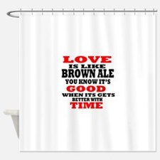 Love Is Like Brown Ale Shower Curtain