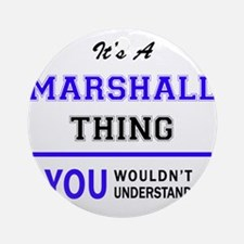 It's MARSHALL thing, you wouldn't u Round Ornament