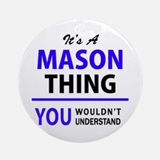 It's MASON thing, you wouldn't unde Round Ornament