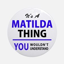 It's MATILDA thing, you wouldn't un Round Ornament