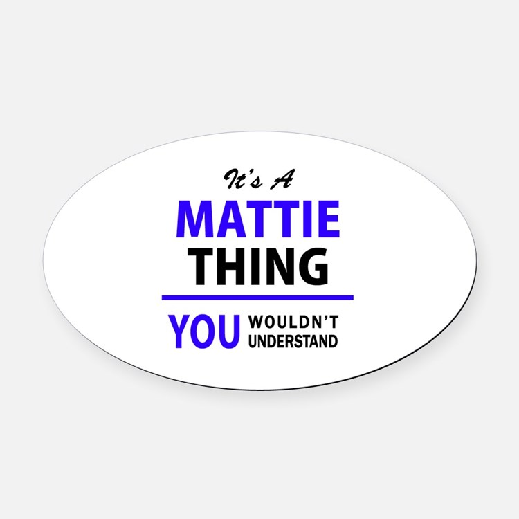 It's MATTIE thing, you wouldn't un Oval Car Magnet