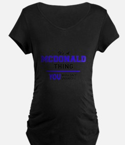 It's MCDONALD thing, you wouldn' Maternity T-Shirt