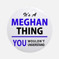 It's MEGHAN thing, you wouldn't und Round Ornament