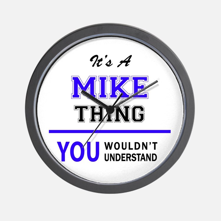 It's MIKE thing, you wouldn't understan Wall Clock