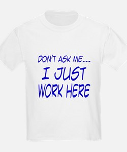 Don't ask me... I just work here T-Shirt