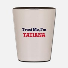 Trust Me, I'm Tatiana Shot Glass
