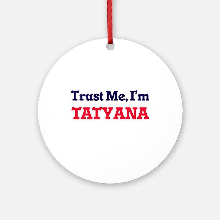Trust Me, I'm Tatyana Round Ornament