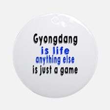 Gyongdang Is Life Anything Else Is Round Ornament