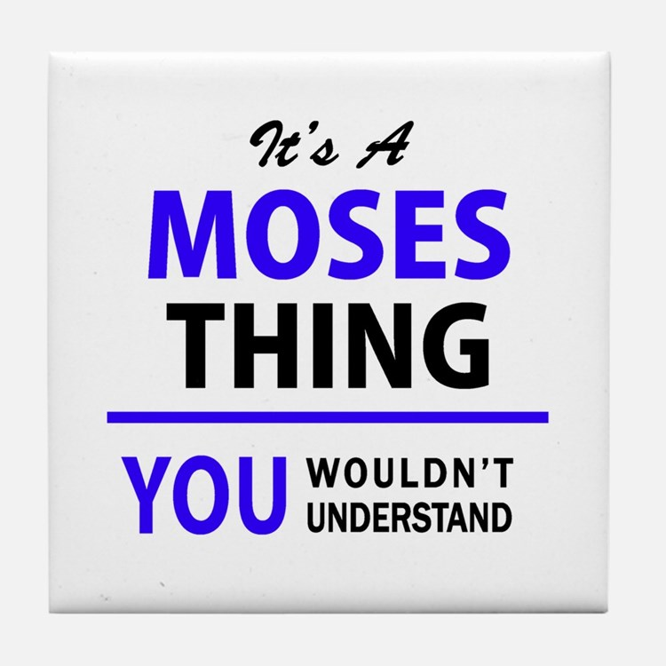It's MOSES thing, you wouldn't unders Tile Coaster