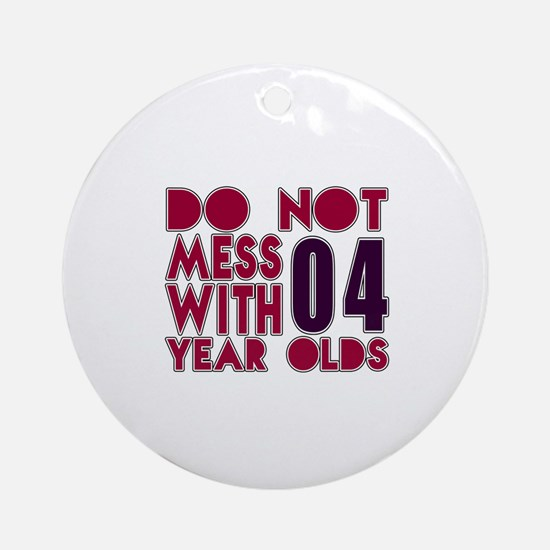 Don't Mess With 04 Year Olds Round Ornament