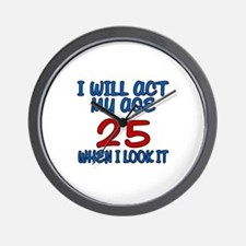 I Will Act My Age 25 When I Look It Wall Clock