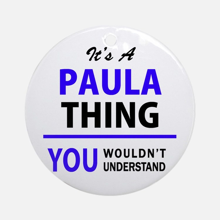 It's PAULA thing, you wouldn't unde Round Ornament