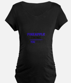 It's PINEAPPLE thing, you wouldn Maternity T-Shirt