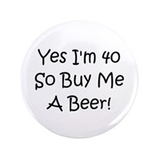 """Yes, Im 40 So Buy Me A Beer! 3.5"""" Button"""