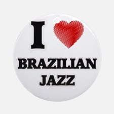 I Love Brazilian Jazz Round Ornament