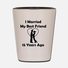I Married My Best Friend 15 Years Ago Shot Glass