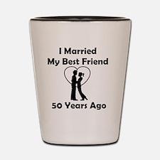 I Married My Best Friend 50 Years Ago Shot Glass