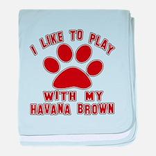 I Like Play With My Havana Brown Cat baby blanket