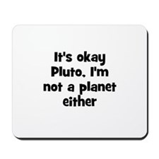 It's okay Pluto, I'm not a pl Mousepad