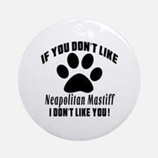 If You Don't Like Neapolitan Mastif Round Ornament